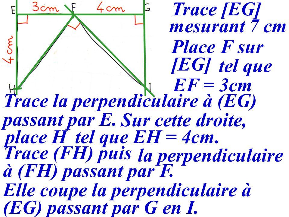 Trace [EG] mesurant 7 cm. Place F sur. [EG] tel que. EF = 3cm. Trace la perpendiculaire à (EG) passant par E.